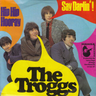 The Troggs - Hip Hip Hooray / Say Darlin'! (7